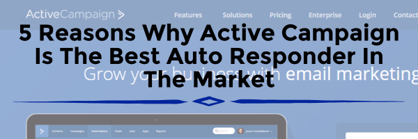 5 Reasons Why Active Campaign Is The Best Auto Responder In The Market